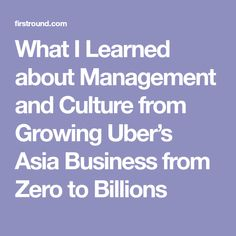 What I Learned about Management and Culture from Growing Uber's Asia Business from Zero to Billions