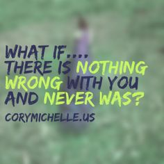 What if... there is NOTHING wrong with you and never was?