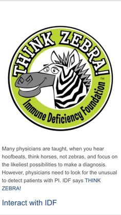 """Think Zebra! Many doctors are taught, """"When you hear hoof beats, think horses not zebras."""" In other words look for the most likely causes before the rarer or less likely ones. Immune deficient patients are zebras of the medical community, so IDF says think zebra!"""