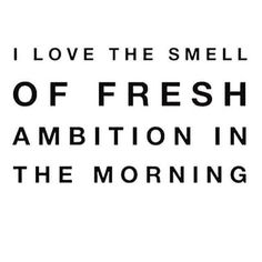 I love the smell of fresh ambition in the morning.