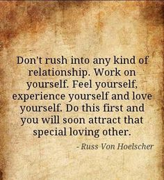 so true. once you get out of a relationship dont go looking for a new one, get to know yourself better and then when the time is right you will soon attract that other special loving 1:D