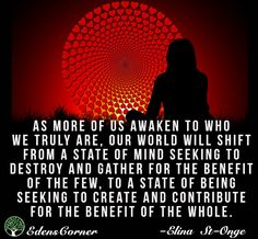As more of us awaken to who we truly are, our world will shift from a state of mind seeking to destroy and gather for the benefit of the few, to a state of being seeking to create and contribute for the benefit of the whole.