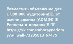 Разместить объявление для 1 000 000 аудитории, от имени админа (ADMIN) !!! Репосты в подарок!!!  https://vk.com/rabotaynadomy?w=wall-73205813_67475