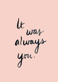 And it will always be you