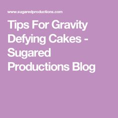 Tips For Gravity Defying Cakes - Sugared Productions Blog