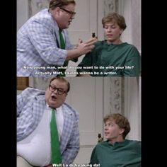 """Chris Farley-LOVED him!  """"Or you can be living in a van, down by the river!!!!"""""""