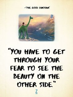 """""""You have to get through your fear to see the beauty on the other side."""" -Poppa in 'The Good Dinosaur,' Pixar movie quotes Disney Quotes To Live By, Best Disney Quotes, Disney Movie Quotes, Famous Movie Quotes, Disney Songs, Disney Senior Quotes, Beautiful Disney Quotes, Disney Art, Beautiful Things"""