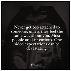 Never get too attached to someone, unless  they feel the same way about you. Most people are just curious. One sided expectations can be devastating. #powerofpositivity