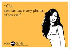 Funny Friendship Ecard: YOU... take far too many photos of yourself.