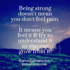 Being strong doesn't mean you don't feel pain. It means you feel it & try to understand it so you can grow from it.