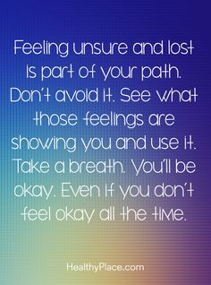 Positive Quote: Feeling unsure and lost is part of your path. Don't avoid it. See what those feelings are showing you and use it. Take a breath. You'll be okay. Even if you don/t feel okay all the time. www.HealthyPlace.com