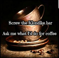 Ask me what I'd do for coffee