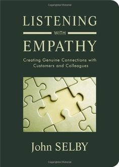 Listening With Empathy: Creating Genuine Connections With Customers and Colleagues by John Selby