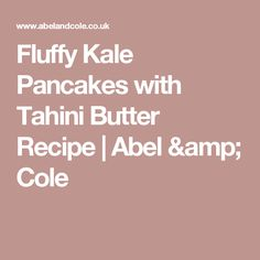 Fluffy Kale Pancakes with Tahini Butter Recipe | Abel & Cole