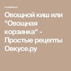"""Овощной киш или """"Овощная корзинка"""" - Простые рецепты Овкусе.ру"""
