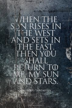 When the sun rises in the west and sets in the east, then you shall return to me, my sun and stars. Daenerys Targaryen   #daenerystargaryen, #gameofthrones