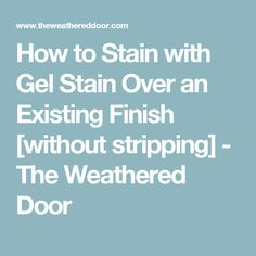 How to Stain with Gel Stain Over an Existing Finish [without stripping] - The Weathered Door