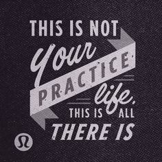 This is not your practice life.