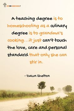A teaching degree is to homeschooling as a culinary degree is to grandma's cooking...it just can't touch the love, care and personal standard that only she can stir in. Dawn Shelton. funnyquote #homeschooling #homeschoolquote #funnyhomeschoolingquotes #encouraginghomeschoolingquotes #howdoihomeschool