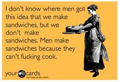 Men make sandwiches, women make real meals.