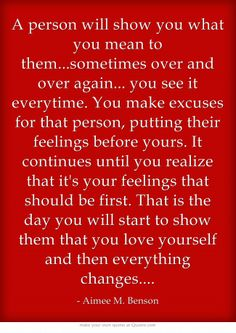 A person will show you what you mean to them...sometimes over and over again... you see it everytime. You make excuses for that person, putting their feelings before yours. It continues until you realize that it's your feelings that should be first. That is the day you will start to show them that you love yourself and then everything changes....