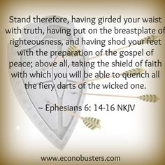 - Stand therefore, having girded your waist with truth, having put on the breastplate of righteousness, and having shod your feet with the preparation of the gospel of peace; above all, taking the shield of faith with which you will be able to quench all the fiery darts of the wicked one. Ephesians 6:14-16 NKJV