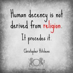 """""""Human decency is not derived from religion. It precedes it."""" - Christopher Hitchens"""