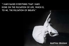 I have based everything that I have done on the pulsation of life, which is, to me, the pulsation of breath. ~ Martha Graham