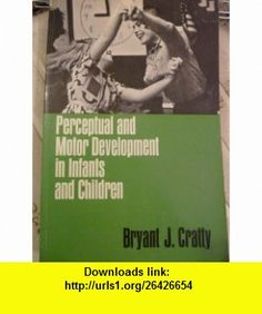 Perceptual and Motor Development in Infants and Chidren Bryant J. Cratty ,   ,  , ASIN: B003VHVA2G , tutorials , pdf , ebook , torrent , downloads , rapidshare , filesonic , hotfile , megaupload , fileserve