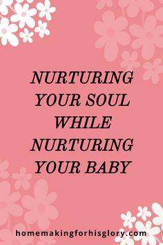 Nurturing Your Soul While Nurturing Your Baby – Homemaking For His Glory