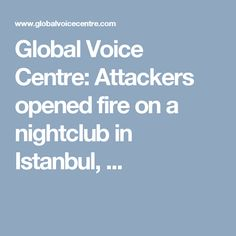 Global Voice Centre: Attackers opened fire on a nightclub in Istanbul, ...