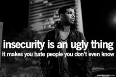 insecurity is an ugly thing; it makes you hate people you don't even know