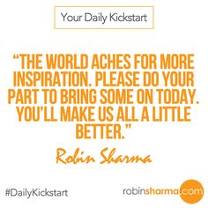 Your #DailyKickstart: The world aches for more inspiration. Please do your part to bring some on today. You'll make us all a little better.