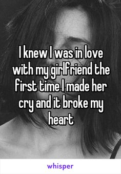 I knew I was in love with my girlfriend the first time I made her cry and it broke my heart