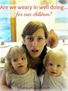Are we weary in well doing for our own children? As Christians are we forgetting the most important service we can do is in the walls of our own homes? whatsupfagans.com
