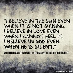 Written on a cellar wall in Germany during the Holocaust... If they believed it then, there is nothing that should make you not believe.