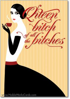 Queen Bitch of all the Bitches: You rule! Happy Birthday from one bitch to another. http://www.nobleworkscards.com/0967-queen-bitch-funny-talk-bubbles-happy-birthday-card.html