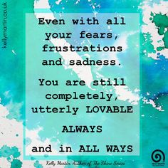 Even with all your fears, frustrations and sadness. You are still completely…