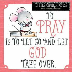 ♡♡♡To Pray is to let go and let God take over...Little Church Mouse 25 July 2015 ♡♡♡