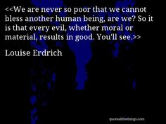 Louise Erdrich - quote-We are never so poor that we cannot bless another human being, are we? So it is that every evil, whether moral or material, results in good. You'll see.Source: quoteallthethings.com #LouiseErdrich #quote #quotation #aphorism #quoteallthethings