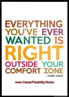 Everything you've ever wanted is RIGHT outside your comfort zone ~ Jennifer Aniston   www.ClassyLadyEntrepreneur.com