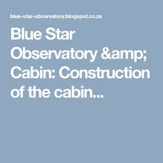 Blue Star Observatory & Cabin: Construction of the cabin...