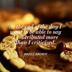 """""""At the end of the day I want to be able to say I contributed more than I criticized."""" — Brené Brown"""