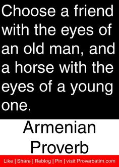 Choose a friend with the eyes of an old man, and a horse with the eyes of a young one. - Armenian Proverb #proverbs #quotes