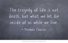 The tragedy of life is not death, but what we let die inside of us while we live.