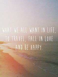 what we all want in life, to travel, fall in love and be happy. quotes & things quotes quote sayings saying words word lovers love future beach waves sunset ocean summer summer lovers summer love