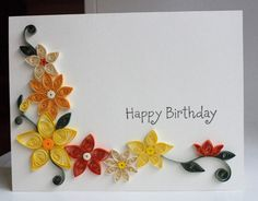 Handmade birthday card with paper quilled flowers. I think I'm going to take ip quilling. Not expensive to start and the basic shapes look easy to make