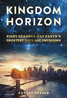 Kingdom Horizon: Eight Reasons Why Earth's Greatest Days Are Unfolding By  Robert Fraser  The greatest days of planet earth are on the horizon.  Contrary to popular belief, we actually have a bright future on planet  earth. Yes, there are plenty of challenges to tackle, no question. But  history and the Bible tell a very different story. You may be surprised to  learn how much the earth has changed in the 2,000 years since Jesus'  birth--for the better!  Discover some eye-popping charts…
