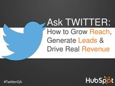 Ask Twitter: How to Grow Reach, Generate Leads & Drive Real Revenue by HubSpot All-in-one Marketing Software via slideshare