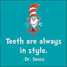 Teeth are ALWAYS in style. -Dr. Seuss